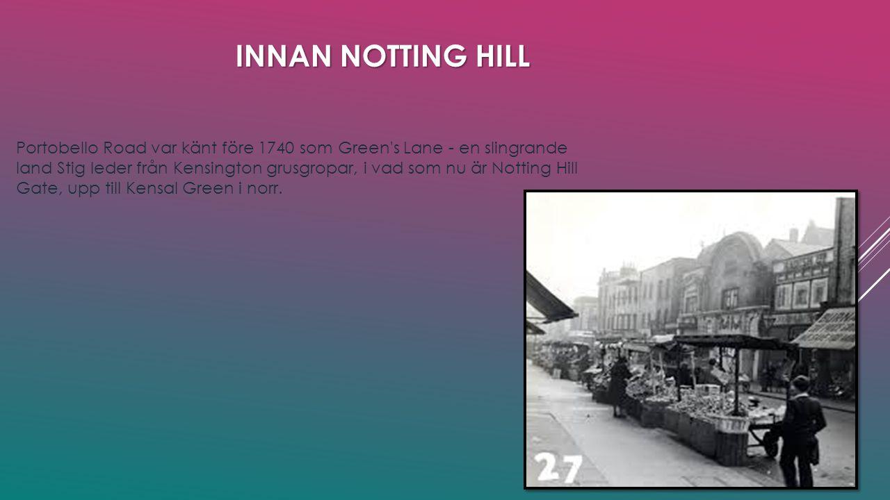 INNAN NOTTING HILL Portobello Road var känt före 1740 som Green s Lane - en slingrande land Stig leder från Kensington grusgropar, i vad som nu är Notting Hill Gate, upp till Kensal Green i norr.