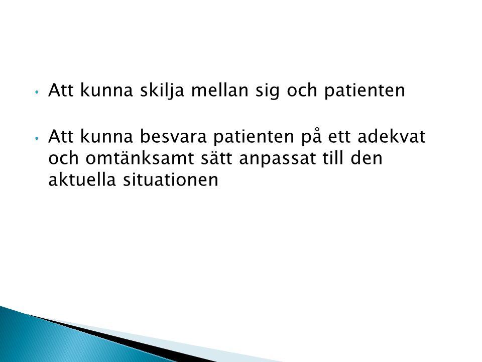 Att kunna skilja mellan sig och patienten Att kunna besvara patienten på ett adekvat och omtänksamt sätt anpassat till den aktuella situationen