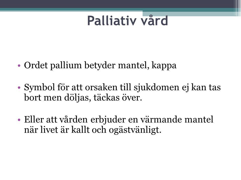 Palliativ vård Ordet pallium betyder mantel, kappa Symbol för att orsaken till sjukdomen ej kan tas bort men döljas, täckas över. Eller att vården erb