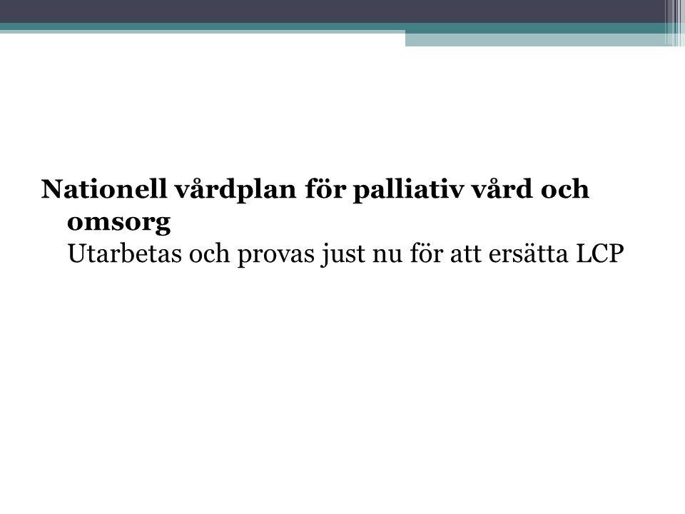 Nationell vårdplan för palliativ vård och omsorg Utarbetas och provas just nu för att ersätta LCP