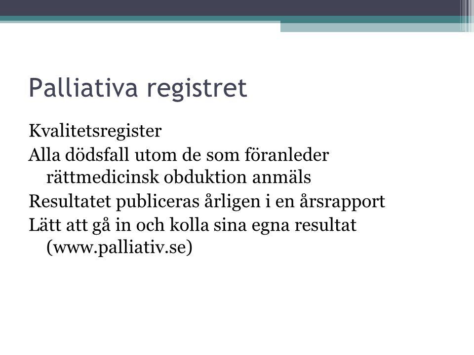 Palliativa registret Kvalitetsregister Alla dödsfall utom de som föranleder rättmedicinsk obduktion anmäls Resultatet publiceras årligen i en årsrappo