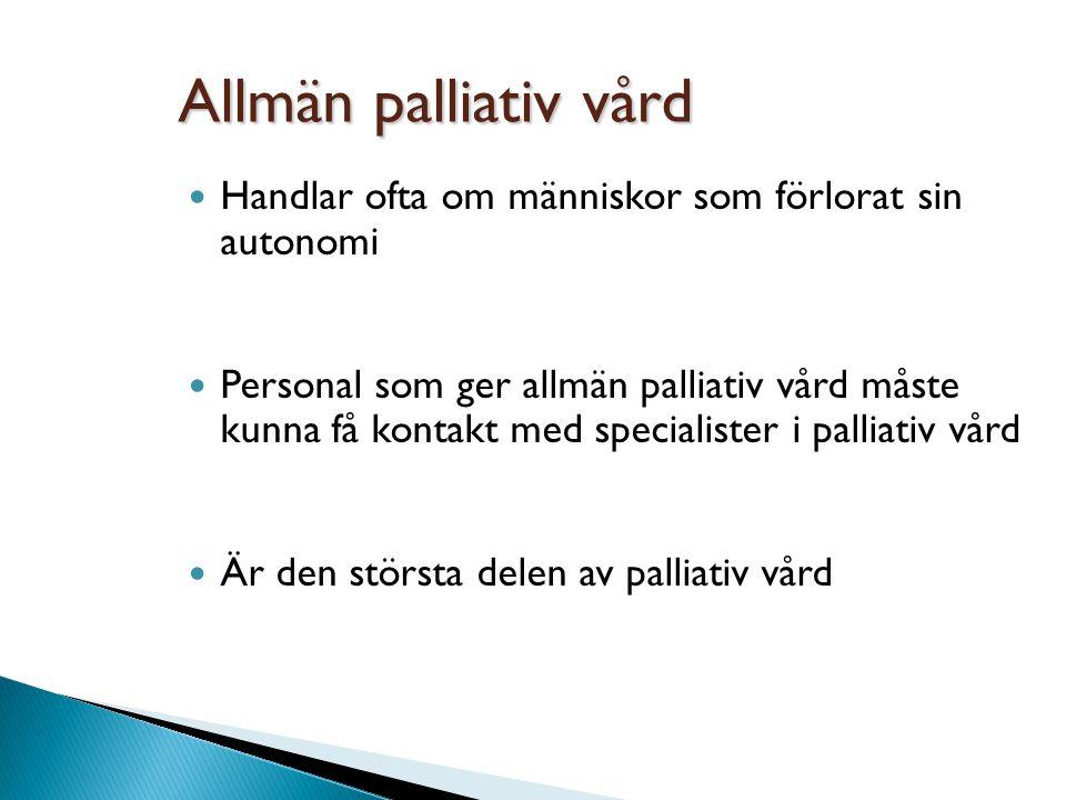 Allmän palliativ vård Handlar ofta om människor som förlorat sin autonomi Personal som ger allmän palliativ vård måste kunna få kontakt med specialist