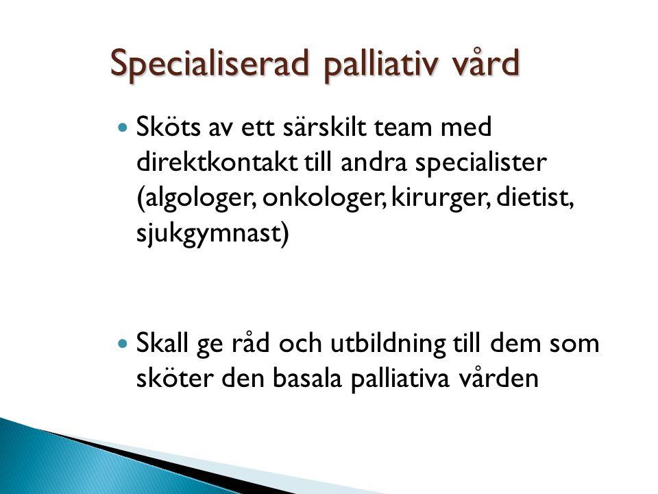 Specialiserad palliativ vård Sköts av ett särskilt team med direktkontakt till andra specialister (algologer, onkologer, kirurger, dietist, sjukgymnas