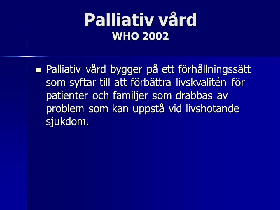 Palliativ vård WHO 2002 Palliativ vård bygger på ett förhållningssätt som syftar till att förbättra livskvalitén för patienter och familjer som drabba