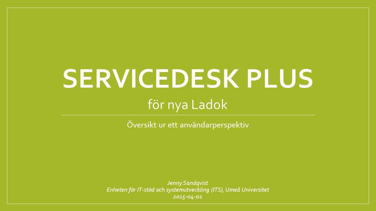 SERVICEDESK PLUS Översikt ur ett användarperspektiv Jenny Sandqvist Enheten för IT-stöd och systemutveckling (ITS), Umeå Universitet 2015-04-02 för nya Ladok