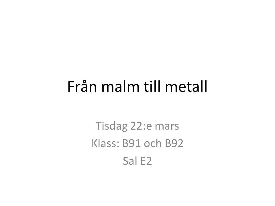 Från malm till metall Tisdag 22:e mars Klass: B91 och B92 Sal E2