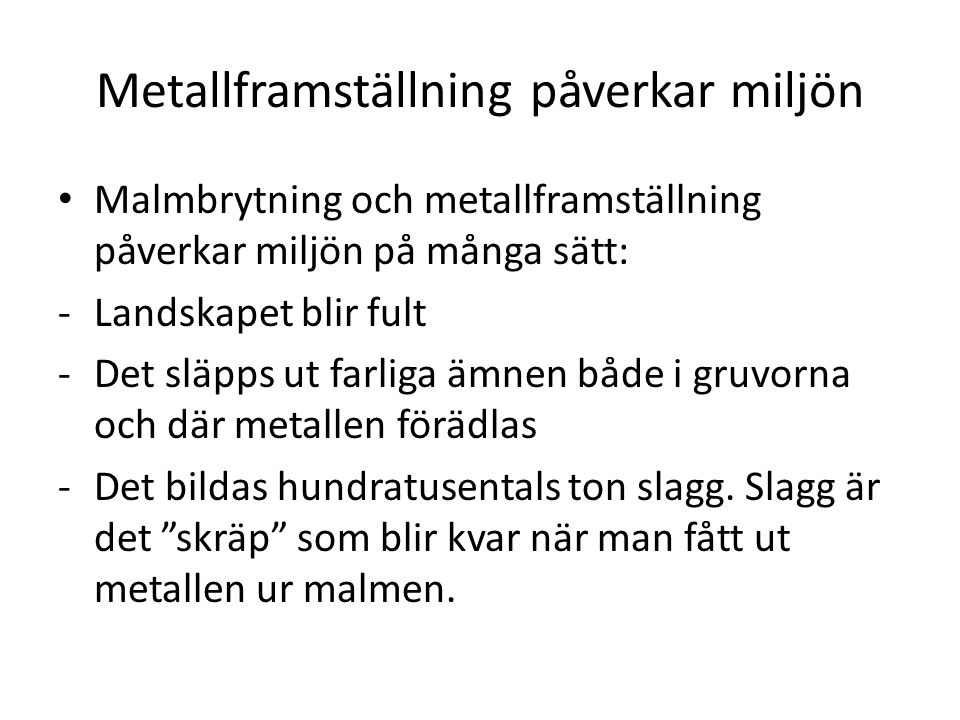 Metallframställning påverkar miljön Malmbrytning och metallframställning påverkar miljön på många sätt: -Landskapet blir fult -Det släpps ut farliga ä