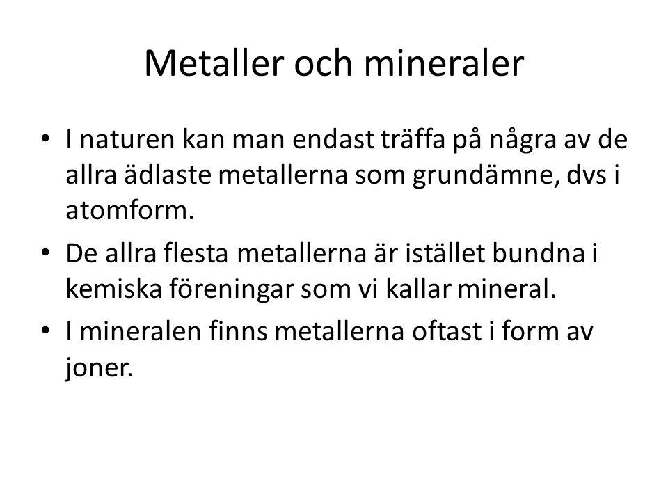 Metaller och mineraler I naturen kan man endast träffa på några av de allra ädlaste metallerna som grundämne, dvs i atomform. De allra flesta metaller