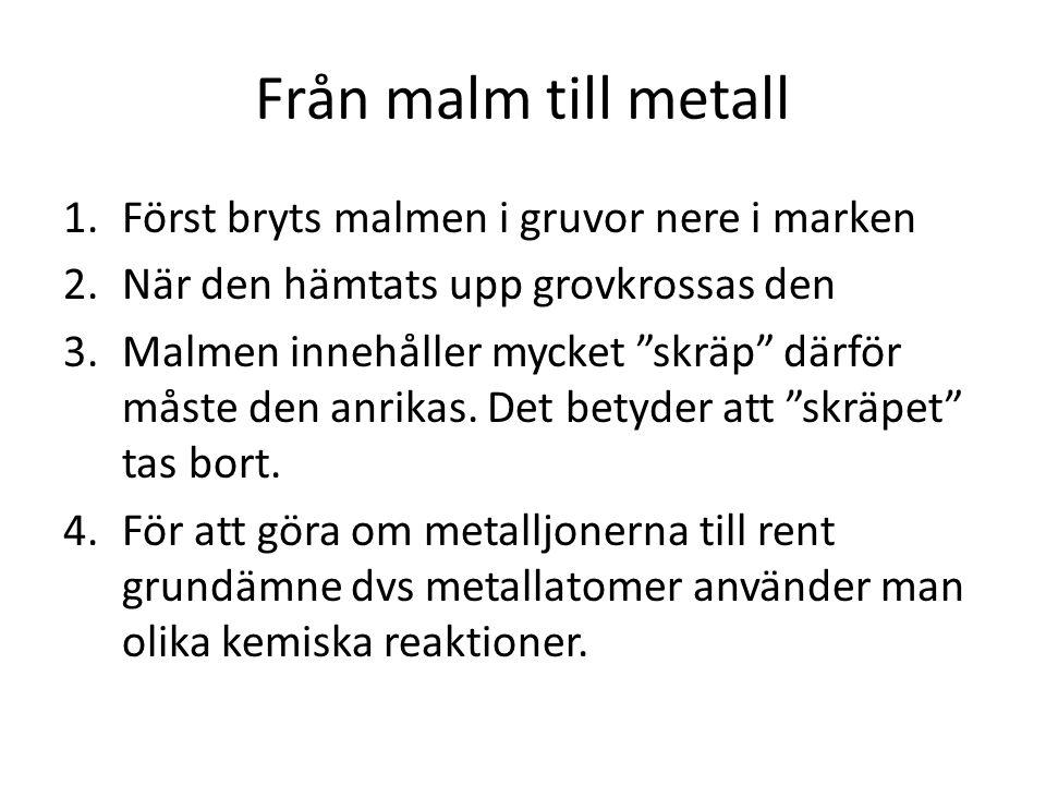 """Från malm till metall 1.Först bryts malmen i gruvor nere i marken 2.När den hämtats upp grovkrossas den 3.Malmen innehåller mycket """"skräp"""" därför måst"""
