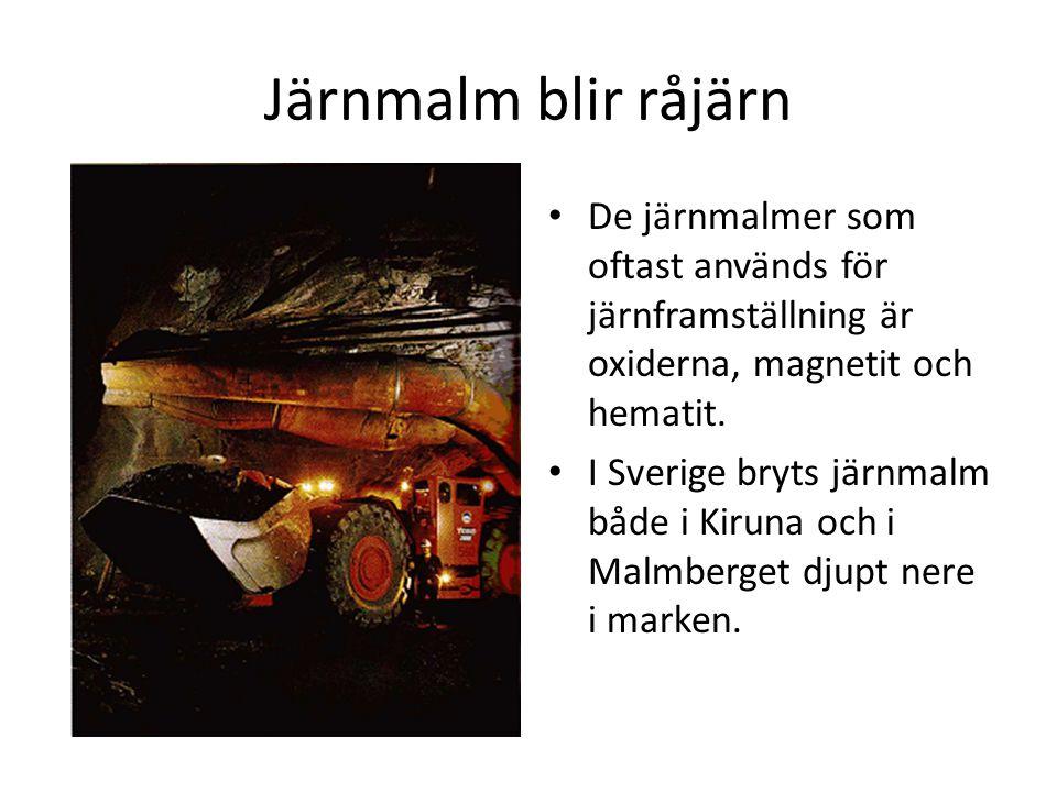 Järnmalm blir råjärn De järnmalmer som oftast används för järnframställning är oxiderna, magnetit och hematit. I Sverige bryts järnmalm både i Kiruna