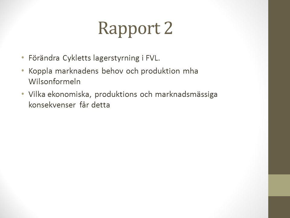 Rapport 2 Förändra Cykletts lagerstyrning i FVL. Koppla marknadens behov och produktion mha Wilsonformeln Vilka ekonomiska, produktions och marknadsmä