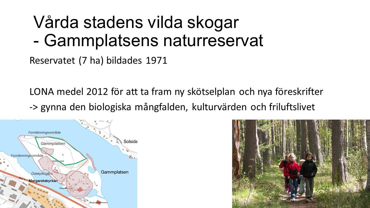Vårda stadens vilda skogar - Gammplatsens naturreservat Reservatet (7 ha) bildades 1971 LONA medel 2012 för att ta fram ny skötselplan och nya föreskrifter -> gynna den biologiska mångfalden, kulturvärden och friluftslivet
