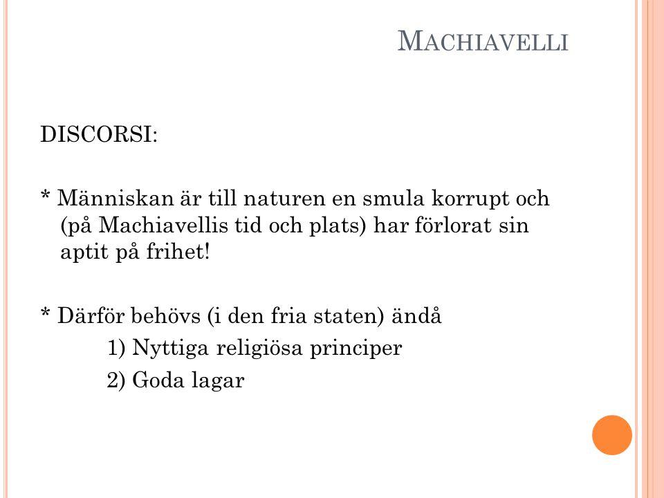 M ACHIAVELLI DISCORSI: * Människan är till naturen en smula korrupt och (på Machiavellis tid och plats) har förlorat sin aptit på frihet! * Därför beh