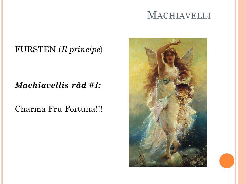 M ACHIAVELLI FURSTEN ( Il principe ) Machiavellis råd #1: Charma Fru Fortuna!!!