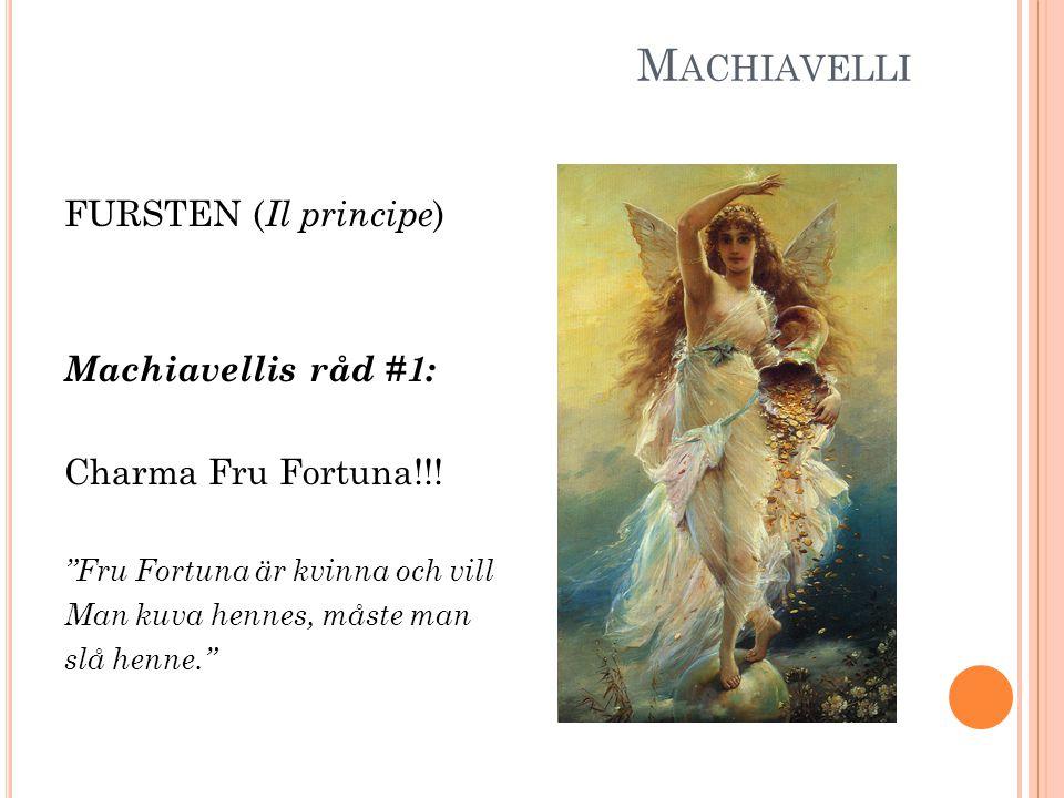 "M ACHIAVELLI FURSTEN ( Il principe ) Machiavellis råd #1: Charma Fru Fortuna!!! ""Fru Fortuna är kvinna och vill Man kuva hennes, måste man slå henne."""