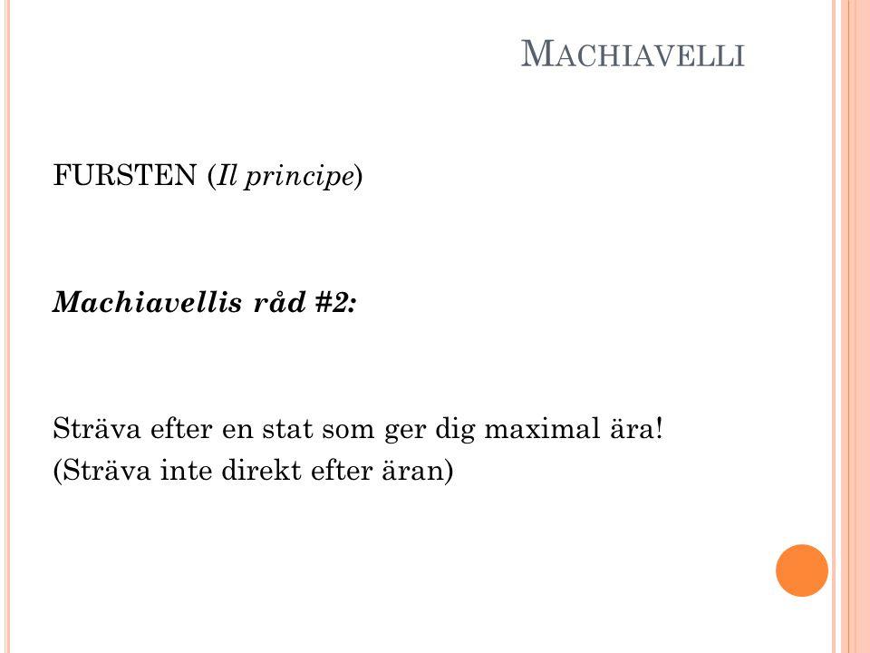 M ACHIAVELLI FURSTEN ( Il principe ) Machiavellis råd #2: Sträva efter en stat som ger dig maximal ära! (Sträva inte direkt efter äran)