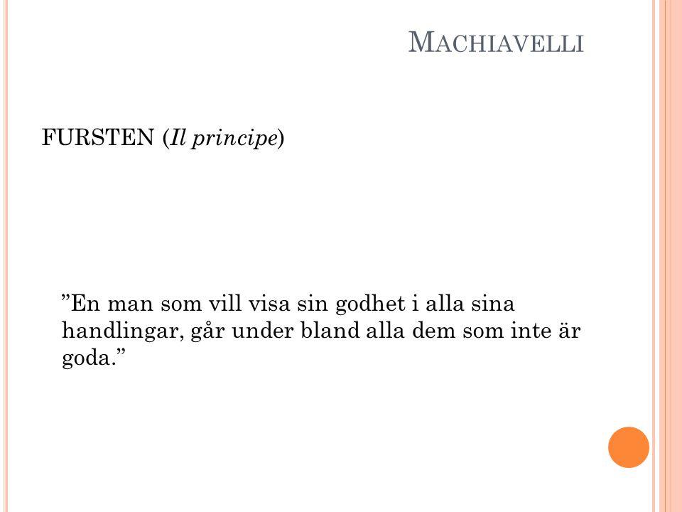 """M ACHIAVELLI FURSTEN ( Il principe ) """"En man som vill visa sin godhet i alla sina handlingar, går under bland alla dem som inte är goda."""""""
