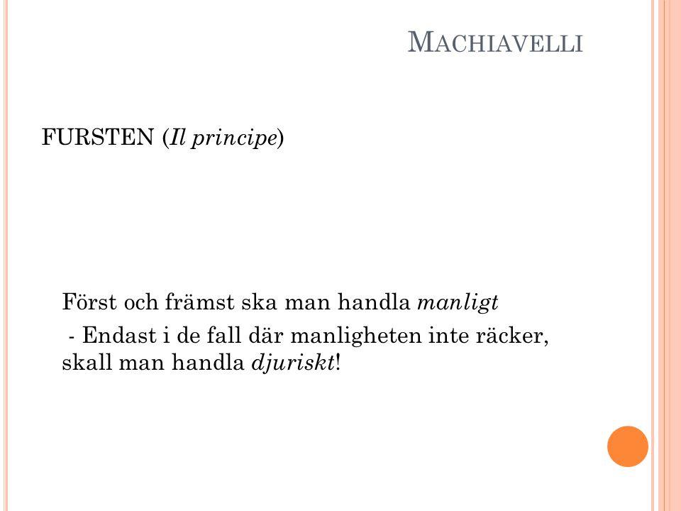 M ACHIAVELLI FURSTEN ( Il principe ) Först och främst ska man handla manligt - Endast i de fall där manligheten inte räcker, skall man handla djuriskt