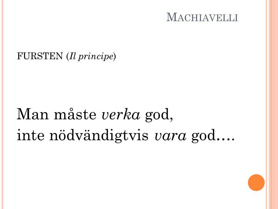 M ACHIAVELLI FURSTEN ( Il principe ) Man måste verka god, inte nödvändigtvis vara god….