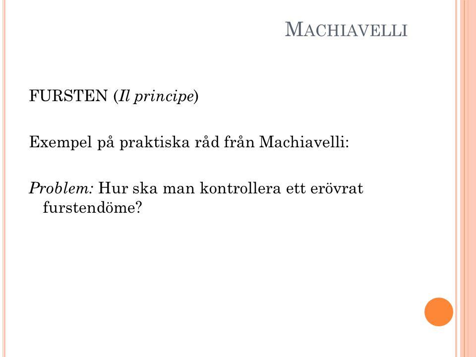 M ACHIAVELLI FURSTEN ( Il principe ) Exempel på praktiska råd från Machiavelli: Problem: Hur ska man kontrollera ett erövrat furstendöme