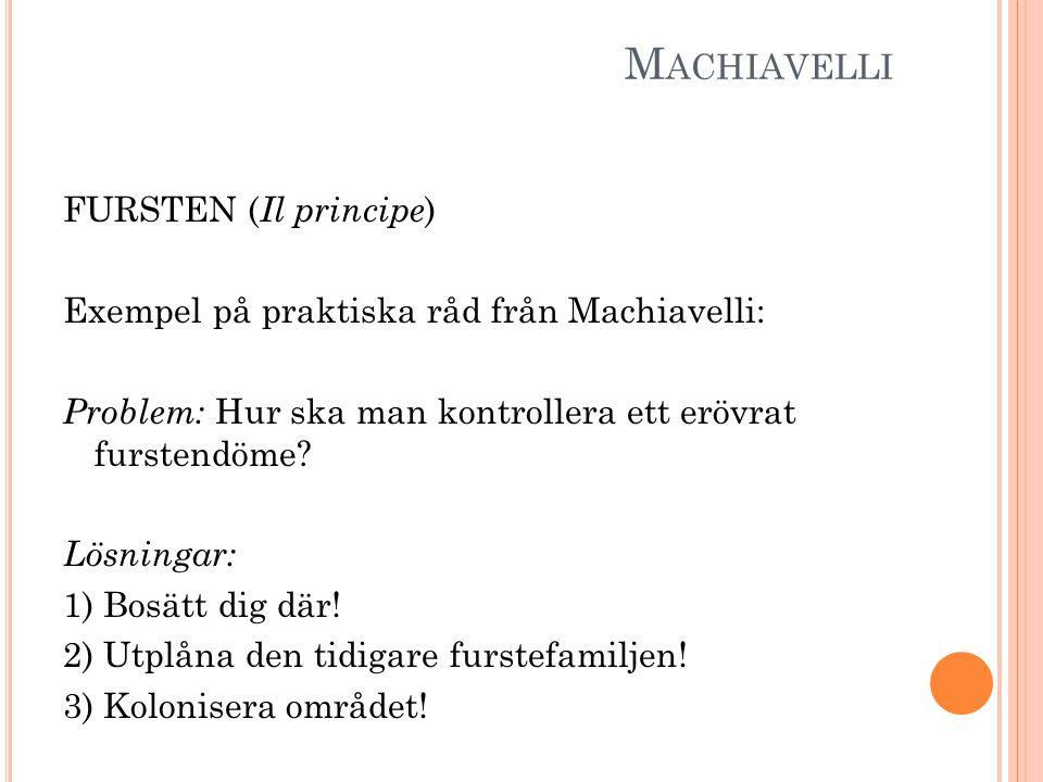 M ACHIAVELLI FURSTEN ( Il principe ) Exempel på praktiska råd från Machiavelli: Problem: Hur ska man kontrollera ett erövrat furstendöme? Lösningar: 1