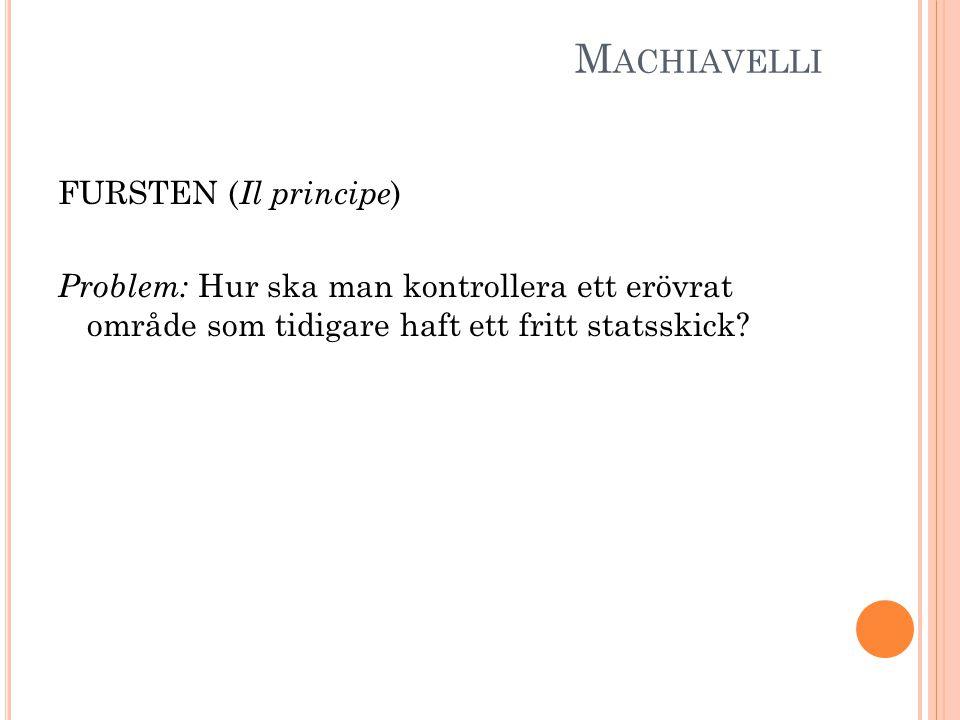 M ACHIAVELLI FURSTEN ( Il principe ) Problem: Hur ska man kontrollera ett erövrat område som tidigare haft ett fritt statsskick?