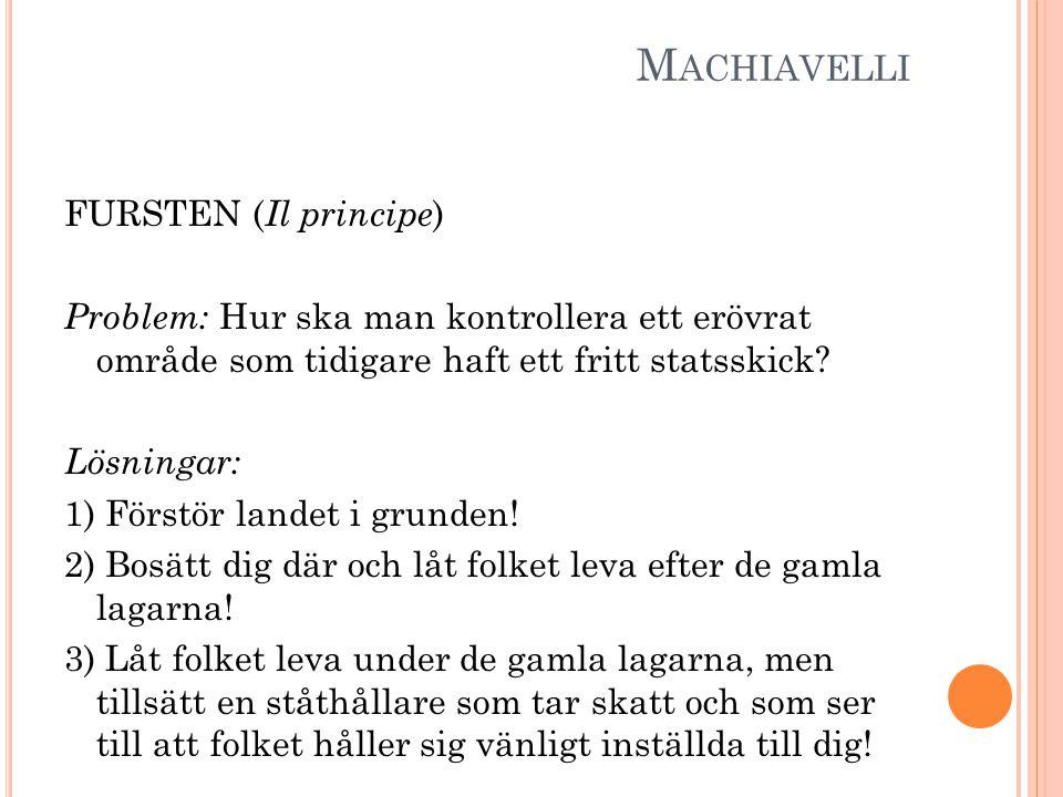 M ACHIAVELLI FURSTEN ( Il principe ) Problem: Hur ska man kontrollera ett erövrat område som tidigare haft ett fritt statsskick.