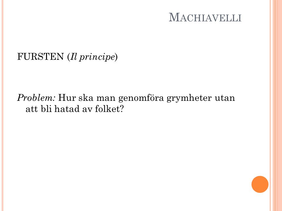 M ACHIAVELLI FURSTEN ( Il principe ) Problem: Hur ska man genomföra grymheter utan att bli hatad av folket?