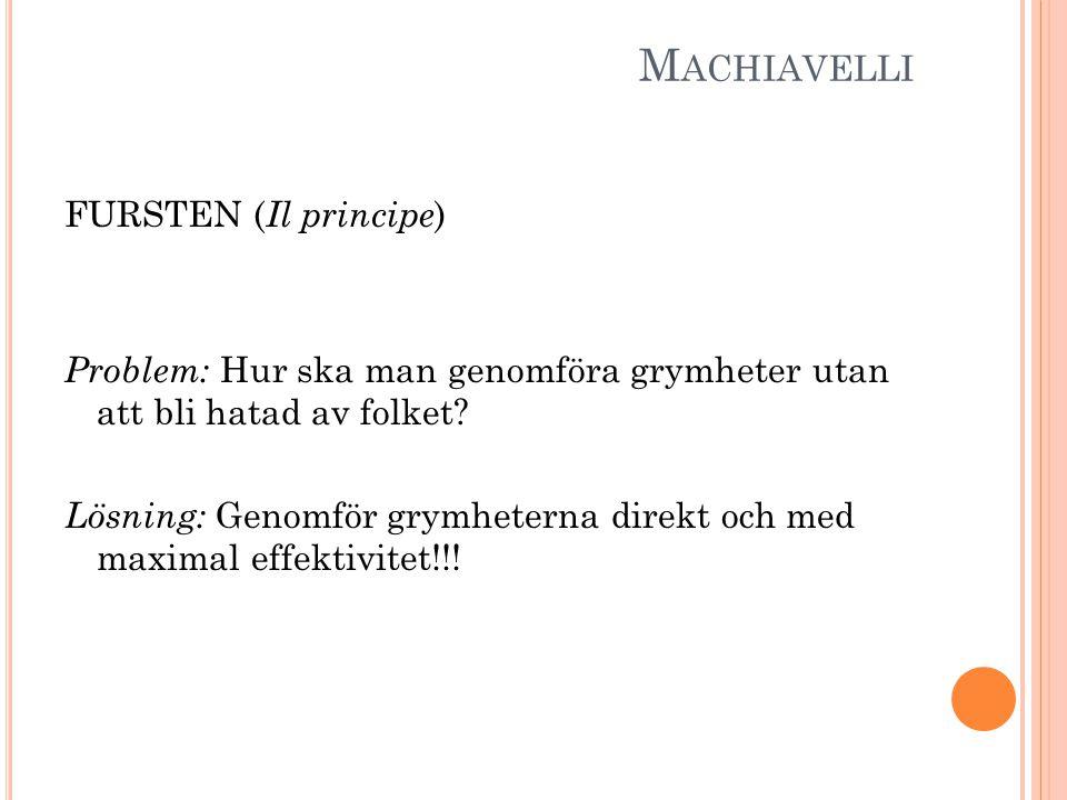 M ACHIAVELLI FURSTEN ( Il principe ) Problem: Hur ska man genomföra grymheter utan att bli hatad av folket? Lösning: Genomför grymheterna direkt och m