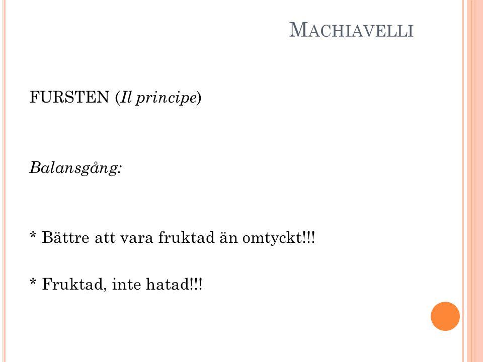 M ACHIAVELLI FURSTEN ( Il principe ) Balansgång: * Bättre att vara fruktad än omtyckt!!! * Fruktad, inte hatad!!!