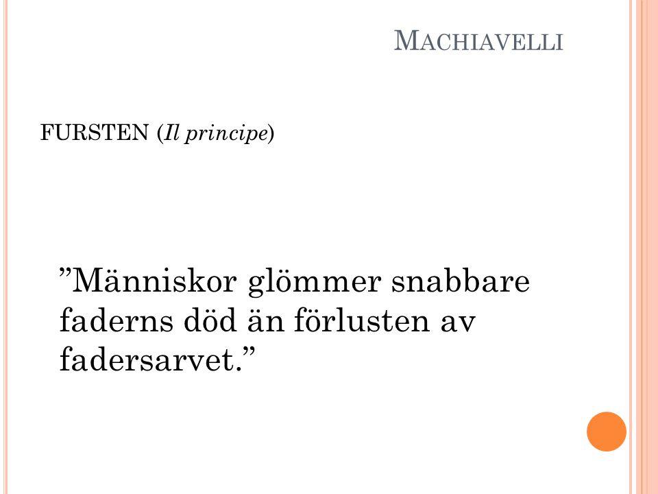 M ACHIAVELLI FURSTEN ( Il principe ) Människor glömmer snabbare faderns död än förlusten av fadersarvet.