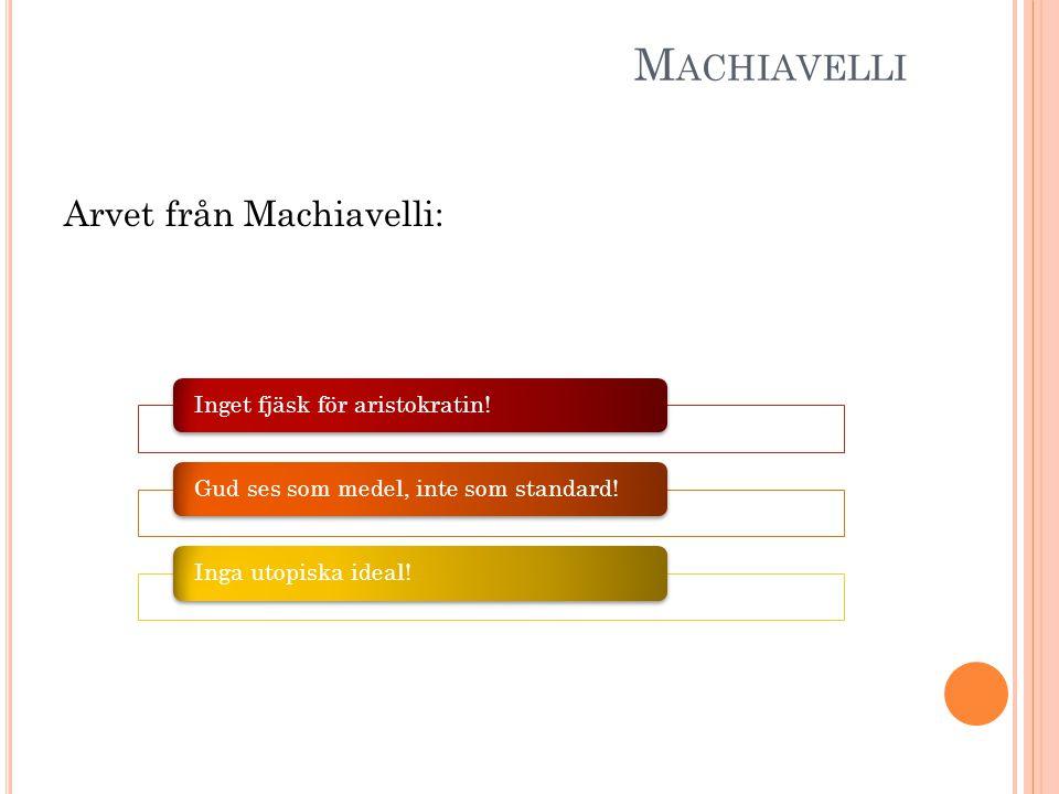 M ACHIAVELLI Arvet från Machiavelli: Inget fjäsk för aristokratin! Gud ses som medel, inte som standard!Inga utopiska ideal!