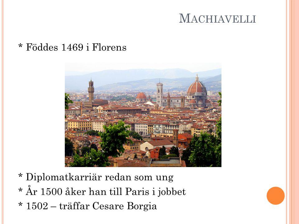 M ACHIAVELLI * Föddes 1469 i Florens * Diplomatkarriär redan som ung * År 1500 åker han till Paris i jobbet * 1502 – träffar Cesare Borgia