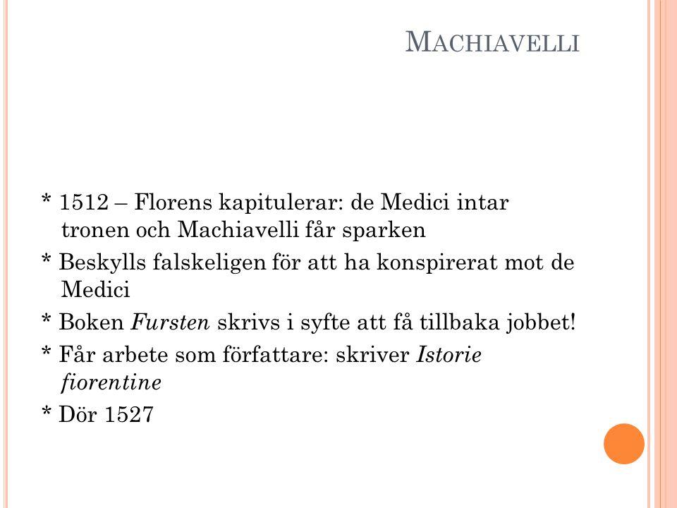 M ACHIAVELLI * 1512 – Florens kapitulerar: de Medici intar tronen och Machiavelli får sparken * Beskylls falskeligen för att ha konspirerat mot de Medici * Boken Fursten skrivs i syfte att få tillbaka jobbet.