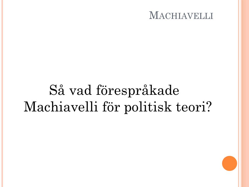 M ACHIAVELLI Så vad förespråkade Machiavelli för politisk teori