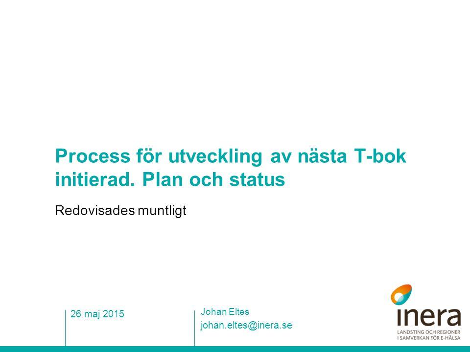 Process för utveckling av nästa T-bok initierad. Plan och status Redovisades muntligt johan.eltes@inera.se Johan Eltes 26 maj 2015