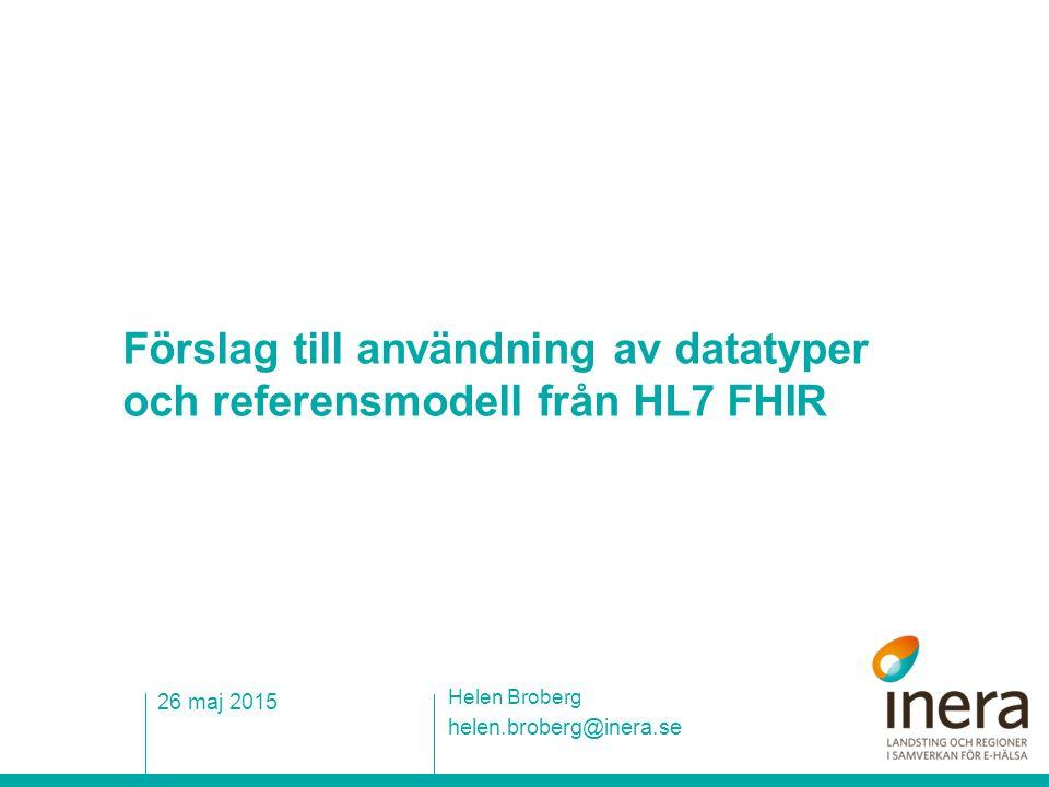 Förslag till användning av datatyper och referensmodell från HL7 FHIR helen.broberg@inera.se Helen Broberg 26 maj 2015