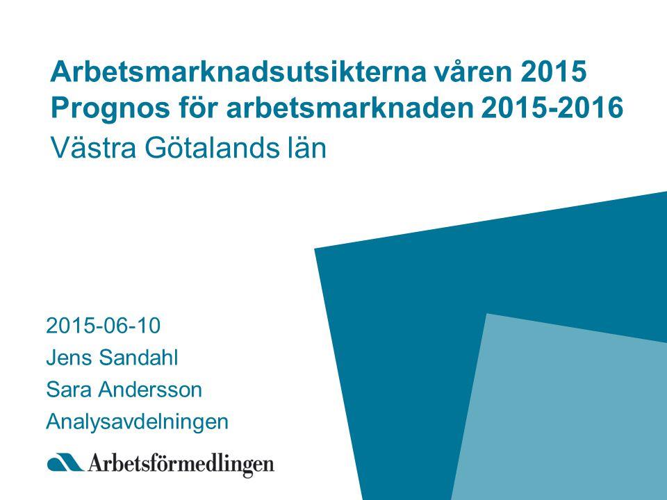 Arbetsmarknadsutsikterna våren 2015 Prognos för arbetsmarknaden 2015-2016 Västra Götalands län 2015-06-10 Jens Sandahl Sara Andersson Analysavdelningen