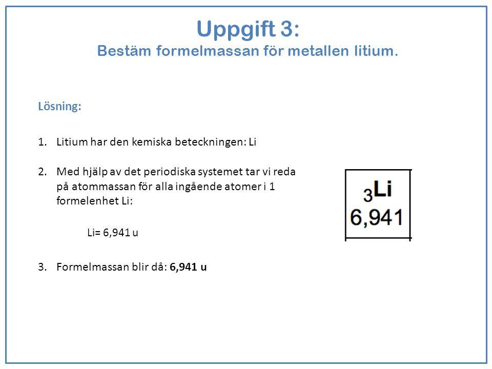 Uppgift 3: Bestäm formelmassan för metallen litium. Lösning: 1.Litium har den kemiska beteckningen: Li 2.Med hjälp av det periodiska systemet tar vi r