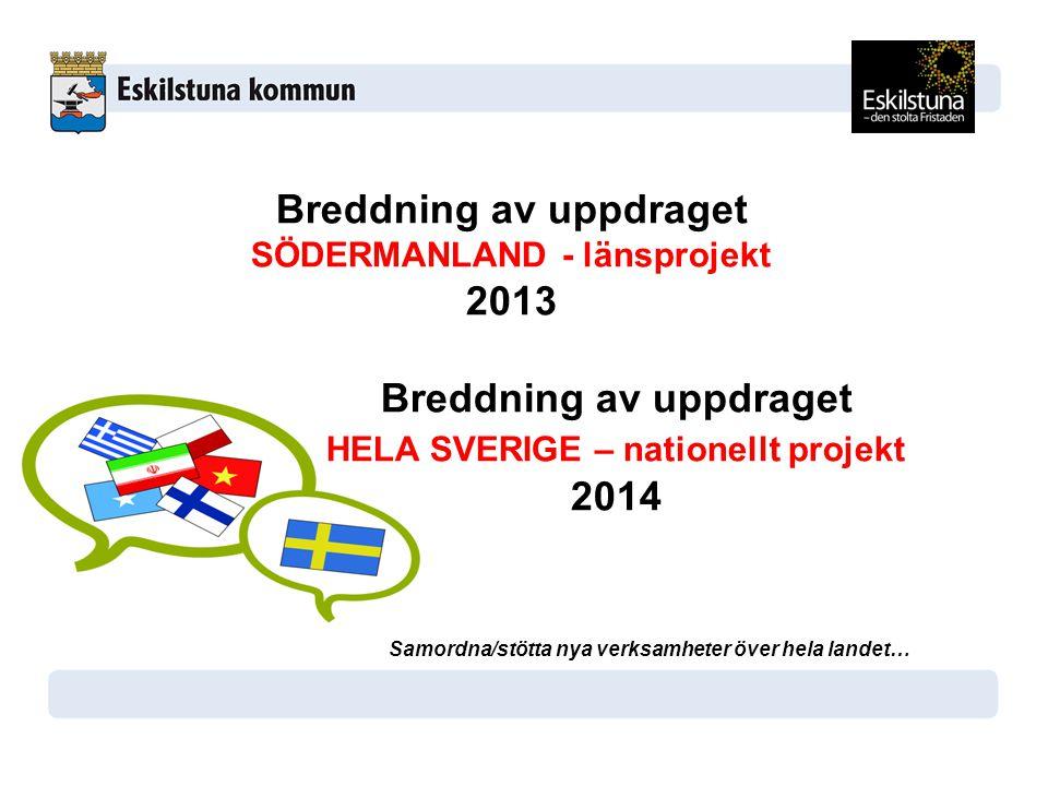 Breddning av uppdraget SÖDERMANLAND - länsprojekt 2013 Breddning av uppdraget HELA SVERIGE – nationellt projekt 2014 Samordna/stötta nya verksamheter