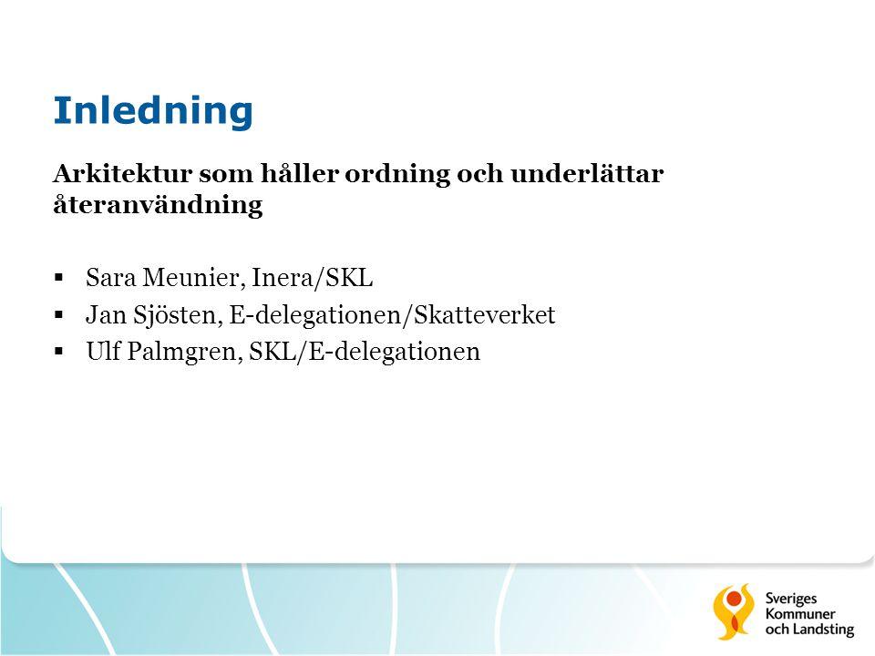 Inledning Arkitektur som håller ordning och underlättar återanvändning  Sara Meunier, Inera/SKL  Jan Sjösten, E-delegationen/Skatteverket  Ulf Palmgren, SKL/E-delegationen