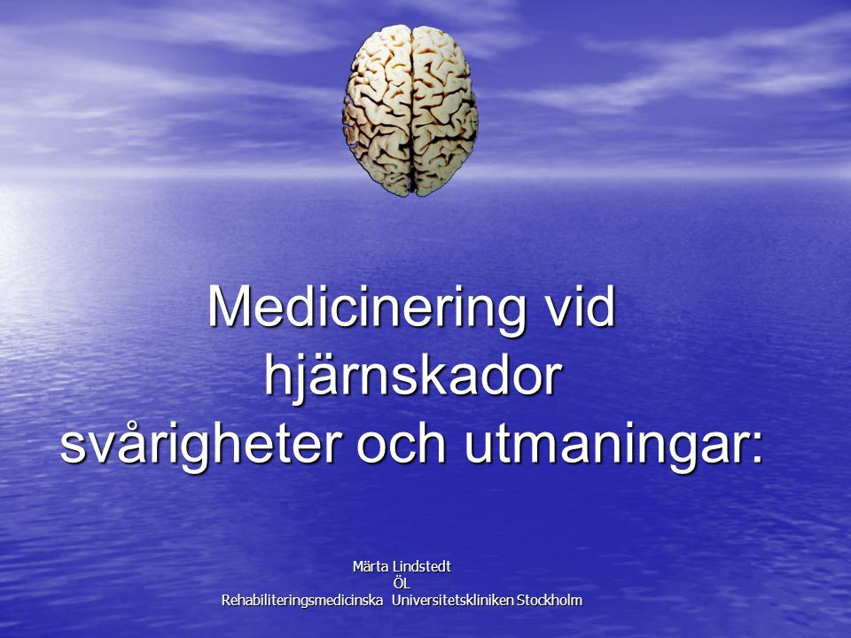 Medicinering vid hjärnskador svårigheter och utmaningar: Märta Lindstedt ÖL Rehabiliteringsmedicinska Universitetskliniken Stockholm
