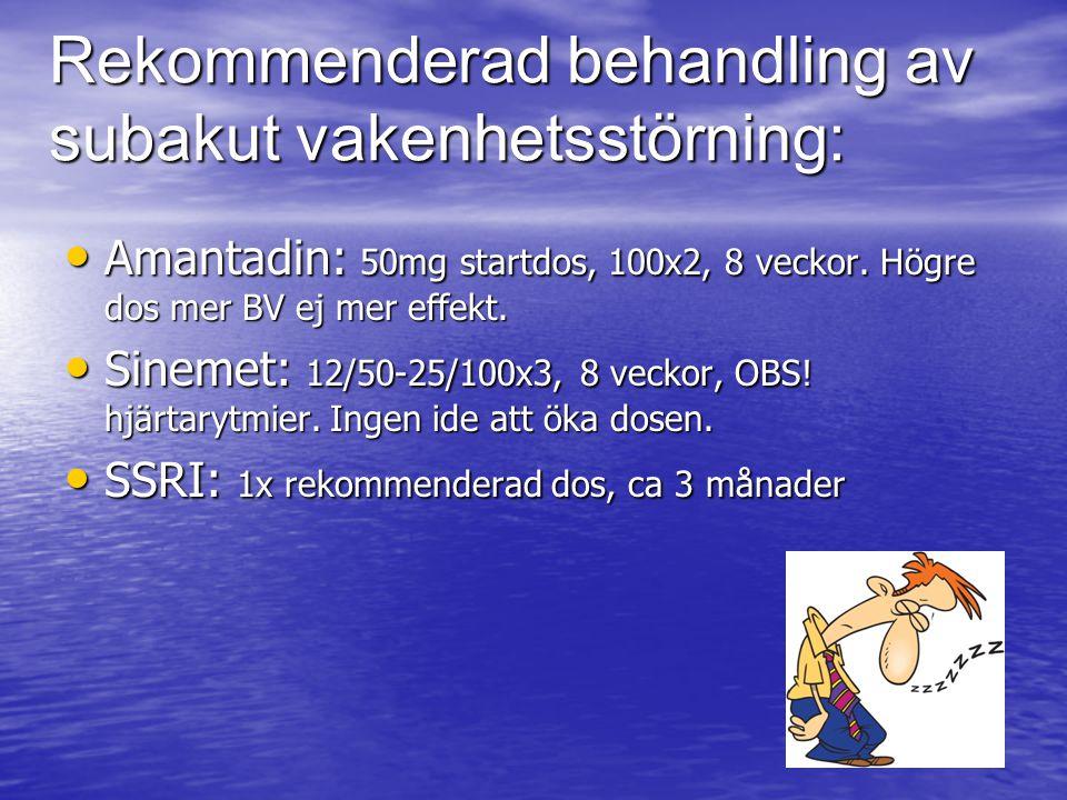 Rekommenderad behandling av subakut vakenhetsstörning: Amantadin: 50mg startdos, 100x2, 8 veckor. Högre dos mer BV ej mer effekt. Amantadin: 50mg star