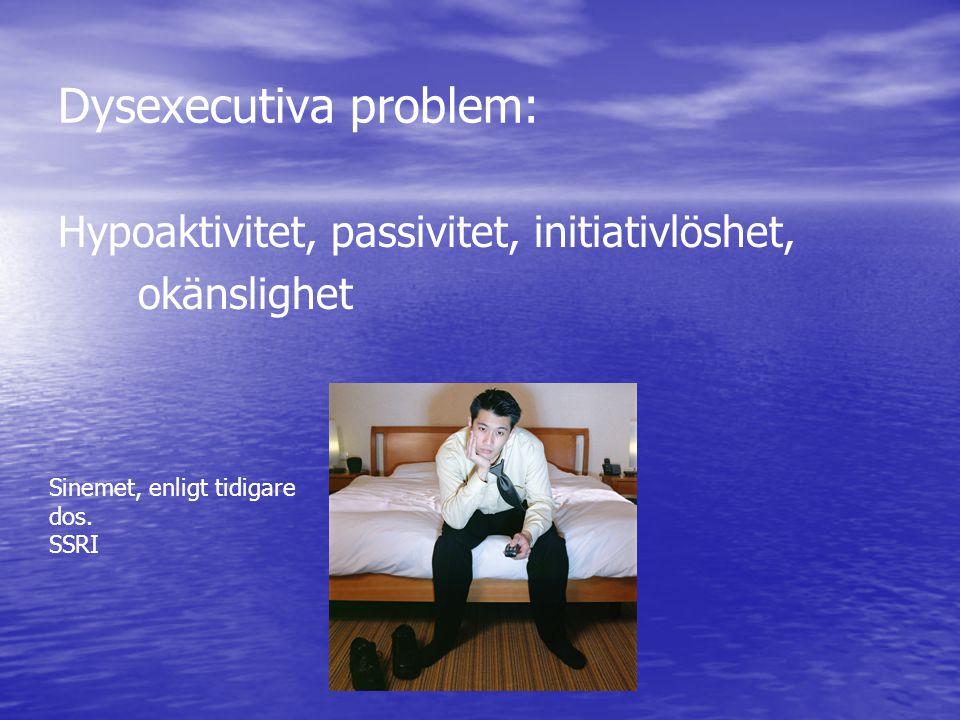 Dysexecutiva problem: Hypoaktivitet, passivitet, initiativlöshet, okänslighet Sinemet, enligt tidigare dos. SSRI