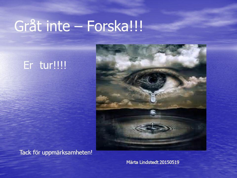 Gråt inte – Forska!!! Er tur!!!! Tack för uppmärksamheten! Märta Lindstedt 20150519
