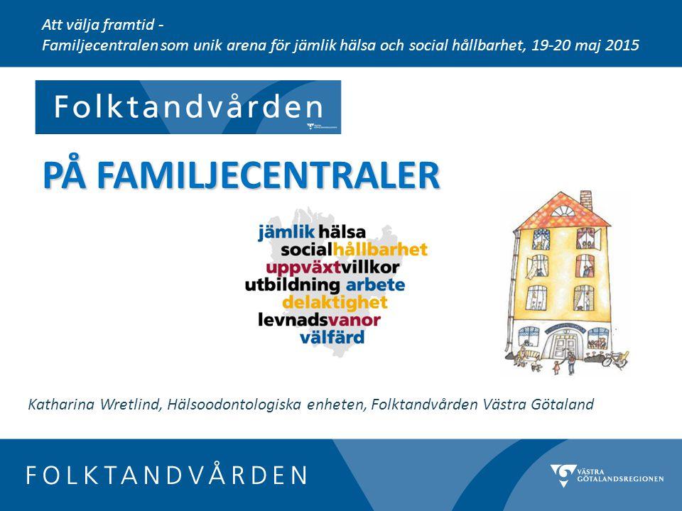 PÅ FAMILJECENTRALER Att välja framtid - Familjecentralen som unik arena för jämlik hälsa och social hållbarhet, 19-20 maj 2015 Katharina Wretlind, Hälsoodontologiska enheten, Folktandvården Västra Götaland