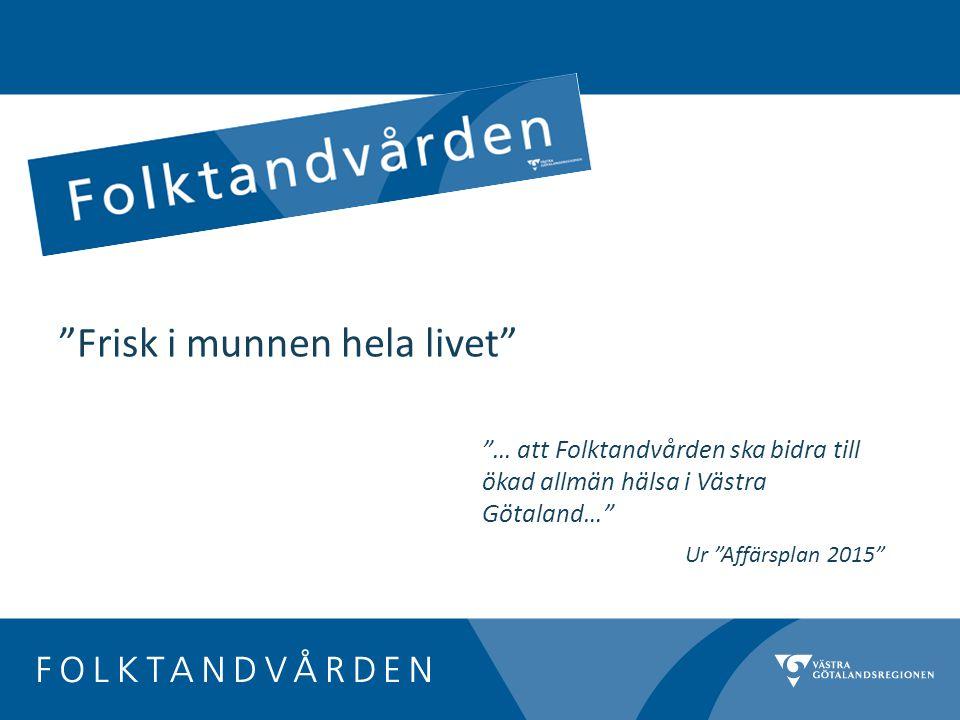 … att Folktandvården ska bidra till ökad allmän hälsa i Västra Götaland… Ur Affärsplan 2015 Frisk i munnen hela livet