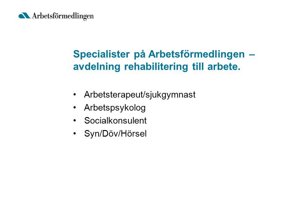 Specialister på Arbetsförmedlingen – avdelning rehabilitering till arbete. Arbetsterapeut/sjukgymnast Arbetspsykolog Socialkonsulent Syn/Döv/Hörsel