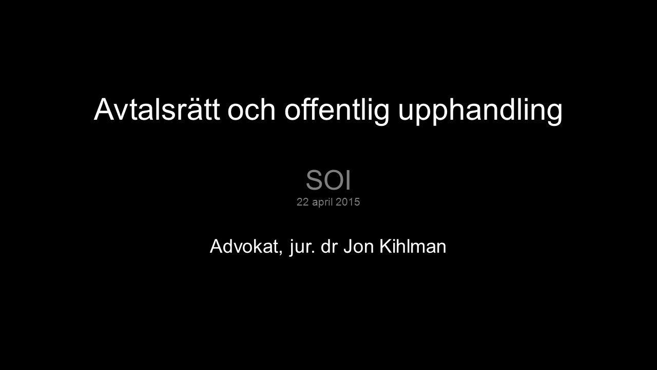 Avtalsrätt och offentlig upphandling SOI 22 april 2015 Advokat, jur. dr Jon Kihlman