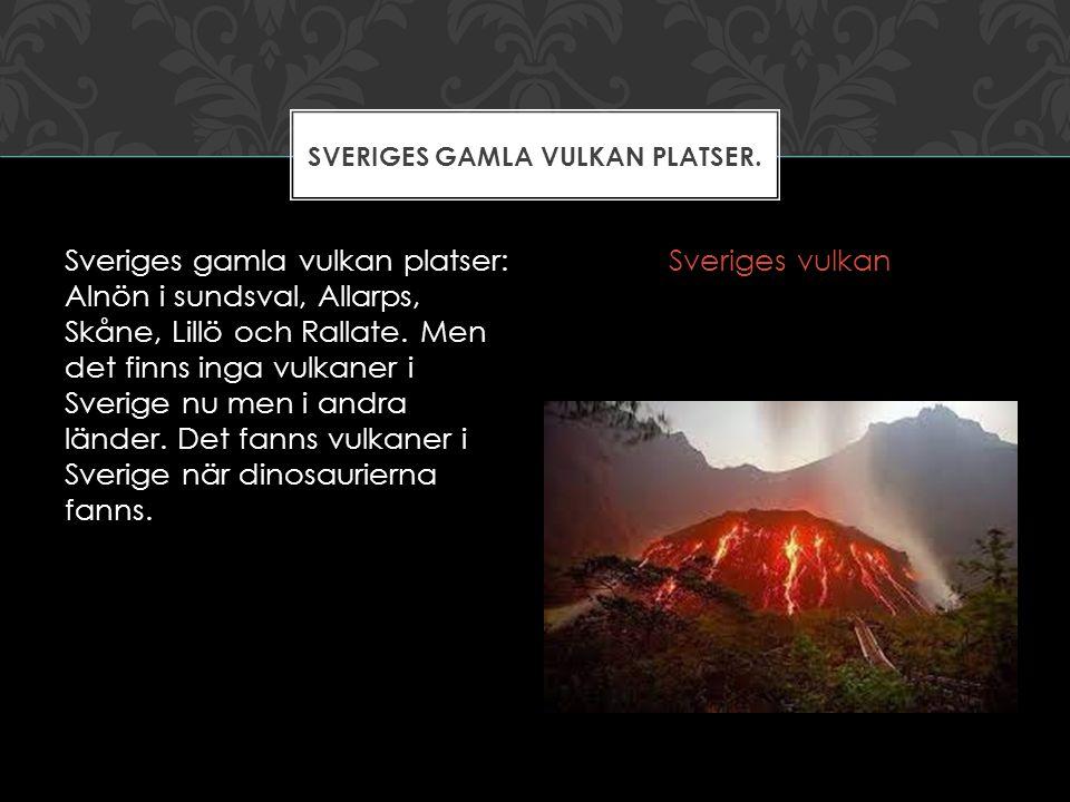 Sveriges gamla vulkan platser: Alnön i sundsval, Allarps, Skåne, Lillö och Rallate. Men det finns inga vulkaner i Sverige nu men i andra länder. Det f